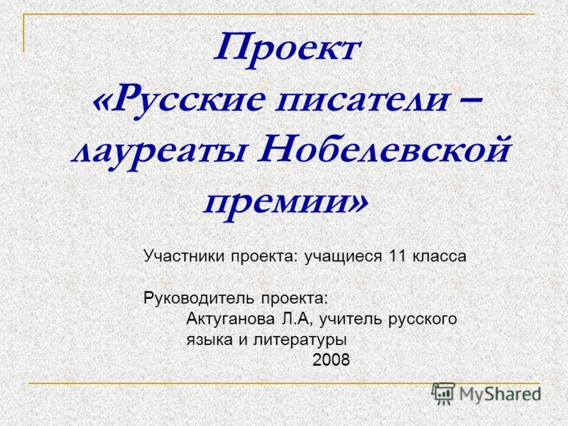 Проект «Русские писатели – лауреаты Нобелевской премии» Участники проекта: учащиеся 11 класса Руководитель проекта: Актуганова Л.А, учитель русского языка и литературы 2008