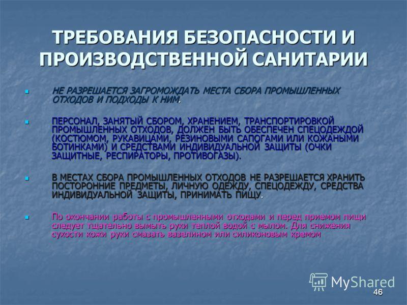 46 ТРЕБОВАНИЯ БЕЗОПАСНОСТИ И ПРОИЗВОДСТВЕННОЙ САНИТАРИИ НЕ РАЗРЕШАЕТСЯ ЗАГРОМОЖДАТЬ МЕСТА СБОРА ПРОМЫШЛЕННЫХ ОТХОДОВ И ПОДХОДЫ К НИМ. НЕ РАЗРЕШАЕТСЯ ЗАГРОМОЖДАТЬ МЕСТА СБОРА ПРОМЫШЛЕННЫХ ОТХОДОВ И ПОДХОДЫ К НИМ. ПЕРСОНАЛ, ЗАНЯТЫЙ СБОРОМ, ХРАНЕНИЕМ, Т