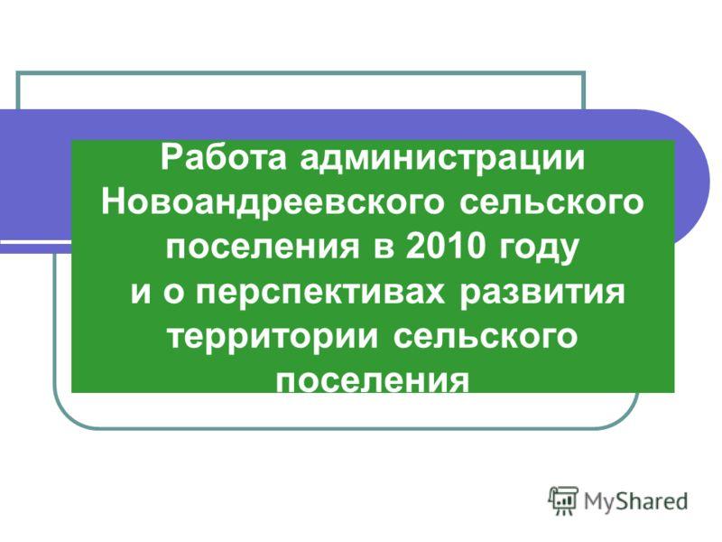 Работа администрации Новоандреевского сельского поселения в 2010 году и о перспективах развития территории сельского поселения