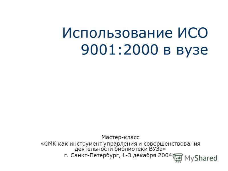 Использование ИСО 9001:2000 в вузе Мастер-класс «СМК как инструмент управления и совершенствования деятельности библиотеки ВУЗа» г. Санкт-Петербург, 1-3 декабря 2004г.