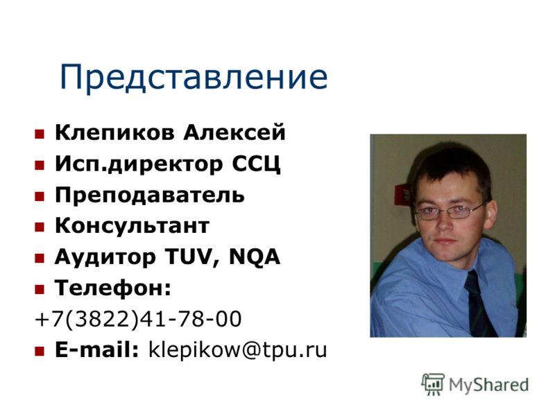 Представление Клепиков Алексей Исп.директор ССЦ Преподаватель Консультант Аудитор TUV, NQA Телефон: +7(3822)41-78-00 E-mail: klepikow@tpu.ru