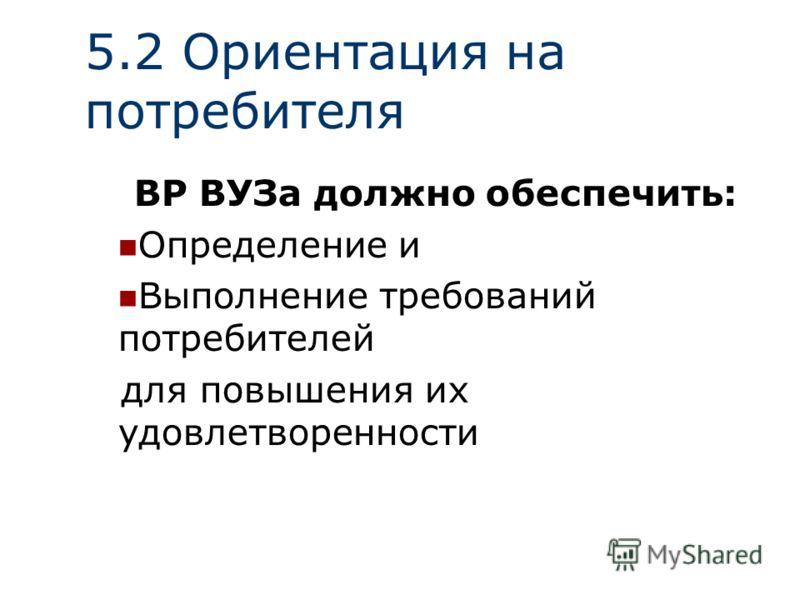 5.2 Ориентация на потребителя ВР ВУЗа должно обеспечить: Определение и Выполнение требований потребителей для повышения их удовлетворенности