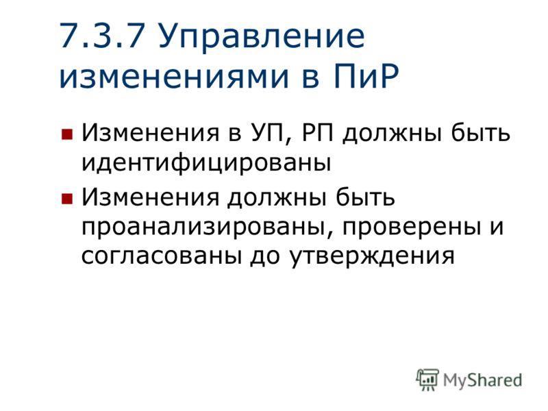 7.3.7 Управление изменениями в ПиР Изменения в УП, РП должны быть идентифицированы Изменения должны быть проанализированы, проверены и согласованы до утверждения
