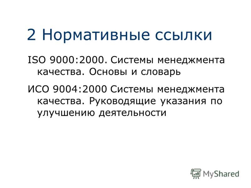 2 Нормативные ссылки ISO 9000:2000. Системы менеджмента качества. Основы и словарь ИСО 9004:2000 Системы менеджмента качества. Руководящие указания по улучшению деятельности