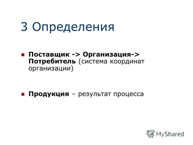 3 Определения Поставщик -> Организация-> Потребитель (система координат организации) Продукция – результат процесса