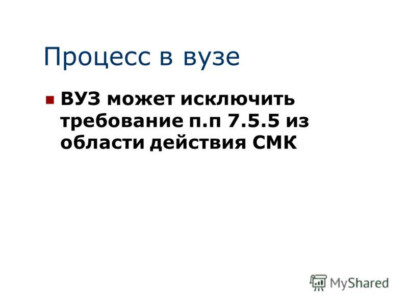Процесс в вузе ВУЗ может исключить требование п.п 7.5.5 из области действия СМК