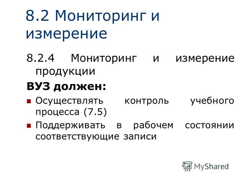 8.2 Мониторинг и измерение 8.2.4 Мониторинг и измерение продукции ВУЗ должен: Осуществлять контроль учебного процесса (7.5) Поддерживать в рабочем состоянии соответствующие записи