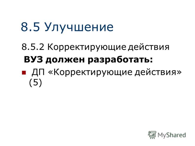 8.5 Улучшение 8.5.2 Корректирующие действия ВУЗ должен разработать: ДП «Корректирующие действия» (5)