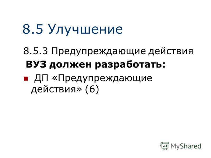 8.5 Улучшение 8.5.3 Предупреждающие действия ВУЗ должен разработать: ДП «Предупреждающие действия» (6)