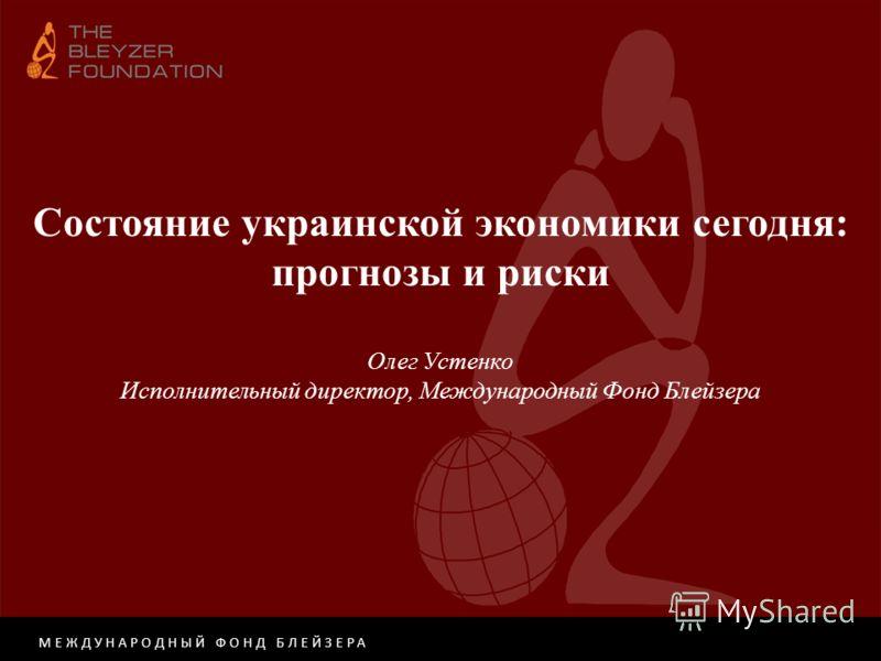 МЕЖДУНАРОДНЫЙ ФОНД БЛЕЙЗЕРА Состояние украинской экономики сегодня: прогнозы и риски Олег Устенко Исполнительный директор, Международный Фонд Блейзера