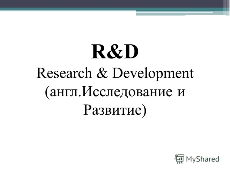 R&D Research & Development (англ.Исследование и Развитие)
