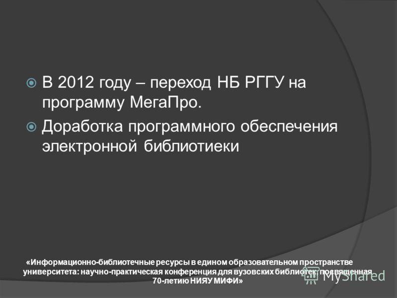 В 2012 году – переход НБ РГГУ на программу МегаПро. Доработка программного обеспечения электронной библиотиеки «Информационно-библиотечные ресурсы в едином образовательном пространстве университета: научно-практическая конференция для вузовских библи