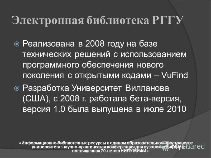 Электронная библиотека РГГУ Реализована в 2008 году на базе технических решений с использованием программного обеспечения нового поколения с открытыми кодами – VuFind Разработка Университет Вилланова (США), с 2008 г. работала бета-версия, версия 1.0