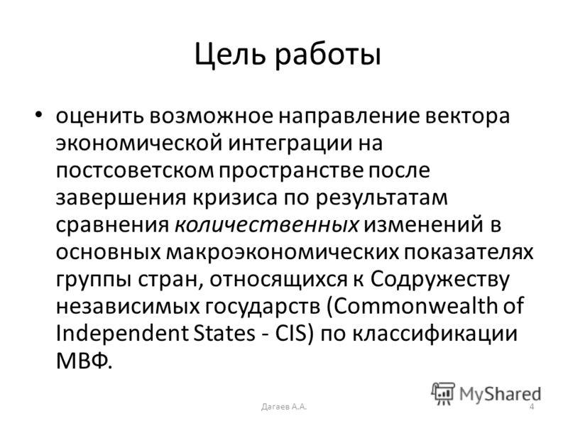 Цель работы оценить возможное направление вектора экономической интеграции на постсоветском пространстве после завершения кризиса по результатам сравнения количественных изменений в основных макроэкономических показателях группы стран, относящихся к