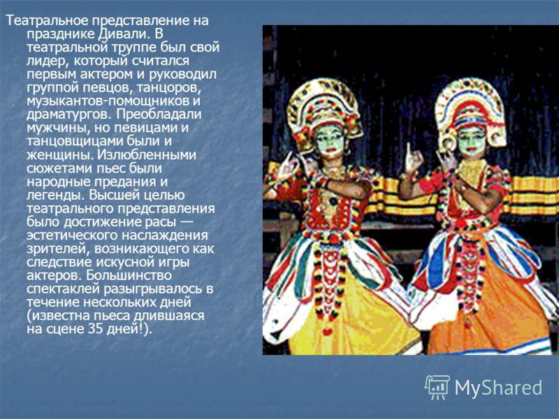 Театральное представление на празднике Дивали. В театральной труппе был свой лидер, который считался первым актером и руководил группой певцов, танцоров, музыкантов-помощников и драматургов. Преобладали мужчины, но певицами и танцовщицами были и женщ