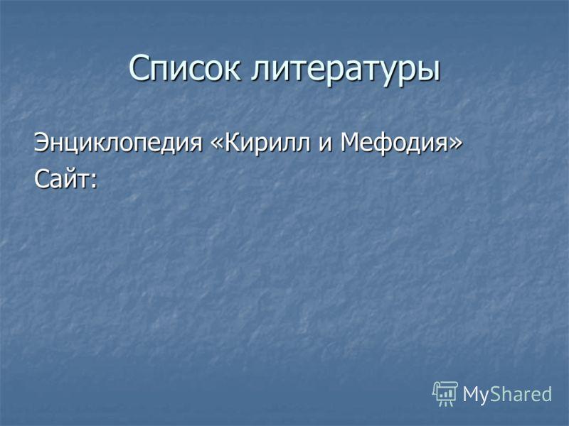 Список литературы Энциклопедия «Кирилл и Мефодия» Сайт: