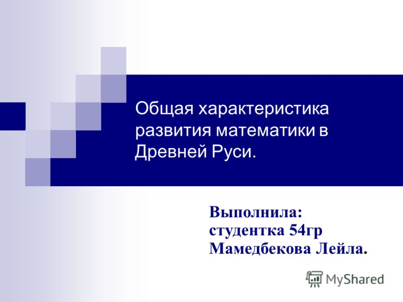 Общая характеристика развития математики в Древней Руси. Выполнила: студентка 54гр Мамедбекова Лейла.
