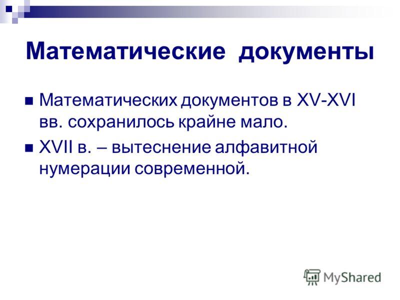 Математические документы Математических документов в XV-XVI вв. сохранилось крайне мало. XVII в. – вытеснение алфавитной нумерации современной.