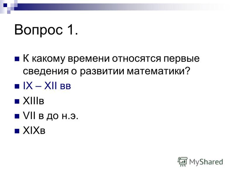 Вопрос 1. К какому времени относятся первые сведения о развитии математики? IХ – ХII вв XIIIв VII в до н.э. XIXв