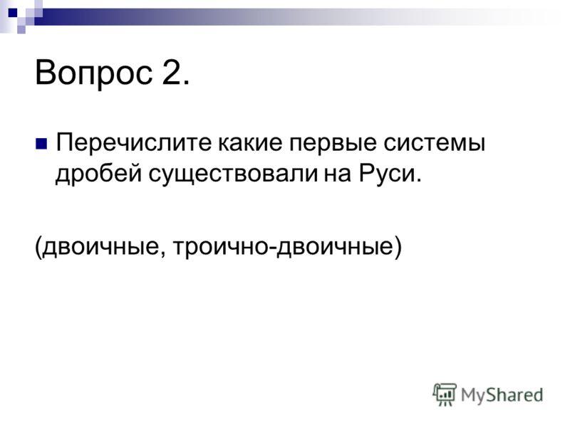 Вопрос 2. Перечислите какие первые системы дробей существовали на Руси. (двоичные, троично-двоичные)