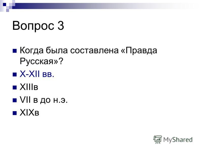 Вопрос 3 Когда была составлена «Правда Русская»? X-XII вв. XIIIв VII в до н.э. XIXв
