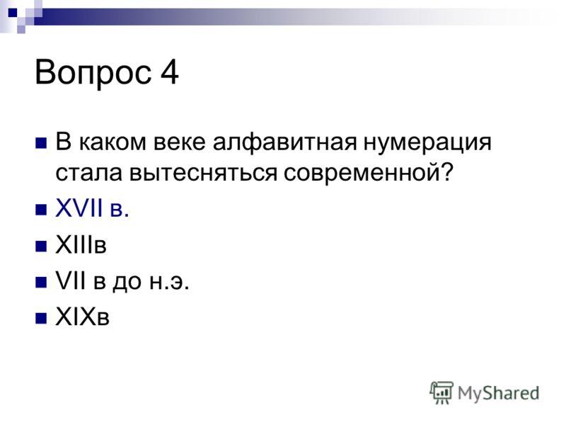 Вопрос 4 В каком веке алфавитная нумерация стала вытесняться современной? XVII в. XIIIв VII в до н.э. XIXв
