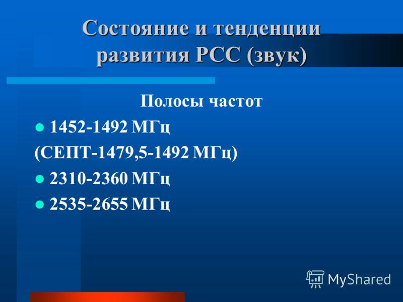 Состояние и тенденции развития РСС (звук) Полосы частот 1452-1492 МГц (СЕПТ-1479,5-1492 МГц) 2310-2360 МГц 2535-2655 МГц