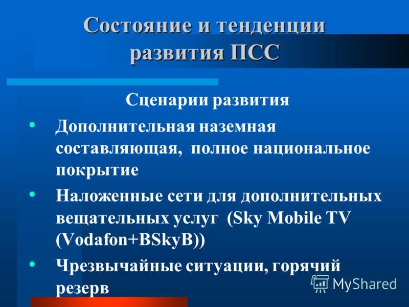 Состояние и тенденции развития ПСС Сценарии развития Дополнительная наземная составляющая, полное национальное покрытие Наложенные сети для дополнительных вещательных услуг (Sky Mobile TV (Vodafon+BSkyB)) Чрезвычайные ситуации, горячий резерв