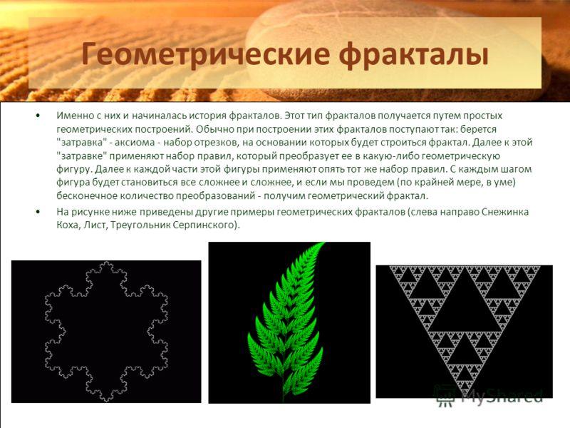 Геометрические фракталы Именно с них и начиналась история фракталов. Этот тип фракталов получается путем простых геометрических построений. Обычно при построении этих фракталов поступают так: берется