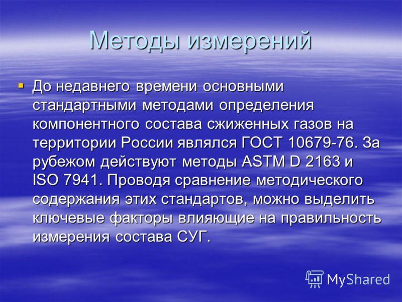 Методы измерений До недавнего времени основными стандартными методами определения компонентного состава сжиженных газов на территории России являлся ГОСТ 10679-76. За рубежом действуют методы ASTM D 2163 и ISO 7941. Проводя сравнение методического со
