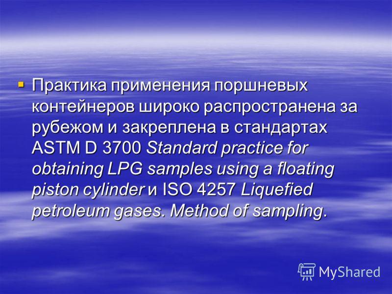 Практика применения поршневых контейнеров широко распространена за рубежом и закреплена в стандартах ASTM D 3700 Standard practice for obtaining LPG samples using a floating piston cylinder и ISO 4257 Liquefied petroleum gases. Method of sampling. Пр
