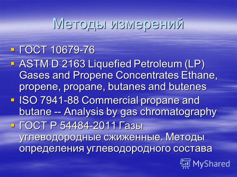 Методы измерений ГОСТ 10679-76 ГОСТ 10679-76 ASTM D 2163 Liquefied Petroleum (LP) Gases and Propene Concentrates Ethane, propene, propane, butanes and butenes ASTM D 2163 Liquefied Petroleum (LP) Gases and Propene Concentrates Ethane, propene, propan