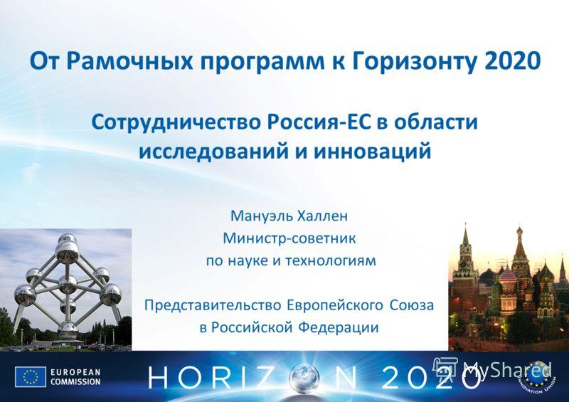 От Рамочных программ к Горизонту 2020 Сотрудничество Россия-ЕС в области исследований и инноваций Мануэль Халлен Министр-советник по науке и технологиям Представительство Европейского Союза в Российской Федерации
