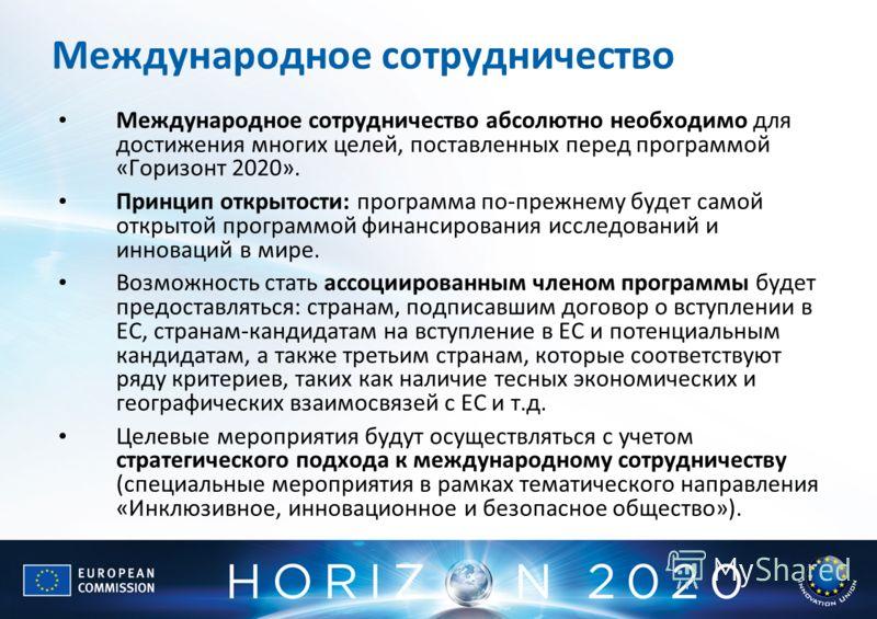 Международное сотрудничество Международное сотрудничество абсолютно необходимо для достижения многих целей, поставленных перед программой «Горизонт 2020». Принцип открытости: программа по-прежнему будет самой открытой программой финансирования исслед