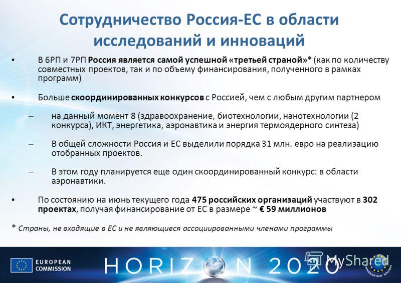 Сотрудничество Россия-ЕС в области исследований и инноваций В 6РП и 7РП Россия является самой успешной «третьей страной»* (как по количеству совместных проектов, так и по объему финансирования, полученного в рамках программ) Больше скоординированных