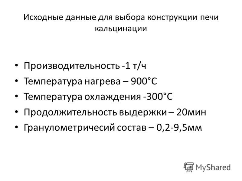 Исходные данные для выбора конструкции печи кальцинации Производительность -1 т/ч Температура нагрева – 900°С Температура охлаждения -300°С Продолжительность выдержки – 20мин Гранулометричесий состав – 0,2-9,5мм