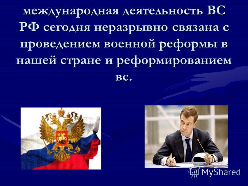 международная деятельность ВС РФ сегодня неразрывно связана с проведением военной реформы в нашей стране и реформированием вс.