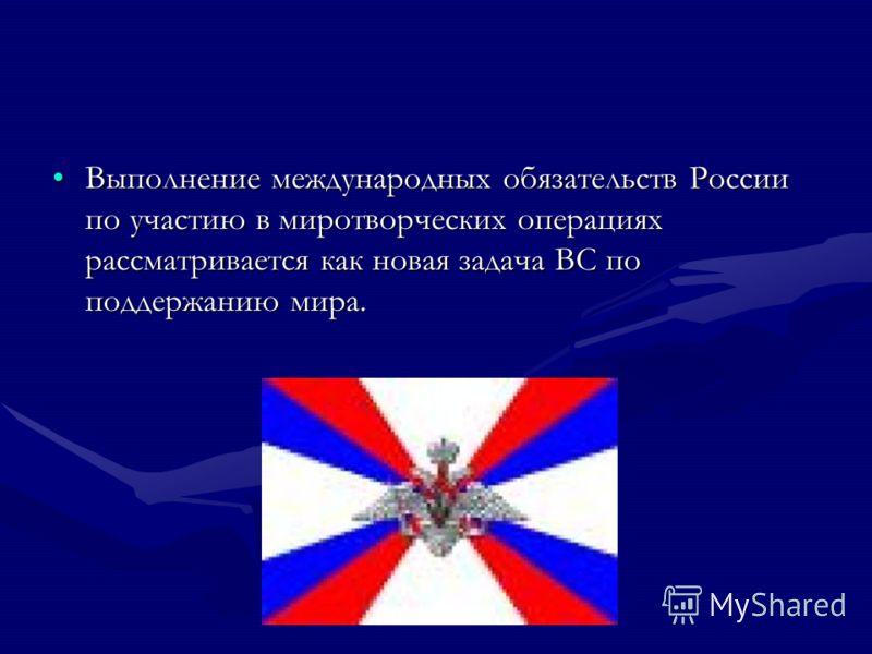 Выполнение международных обязательств России по участию в миротворческих операциях рассматривается как новая задача ВС по поддержанию мира.Выполнение международных обязательств России по участию в миротворческих операциях рассматривается как новая за