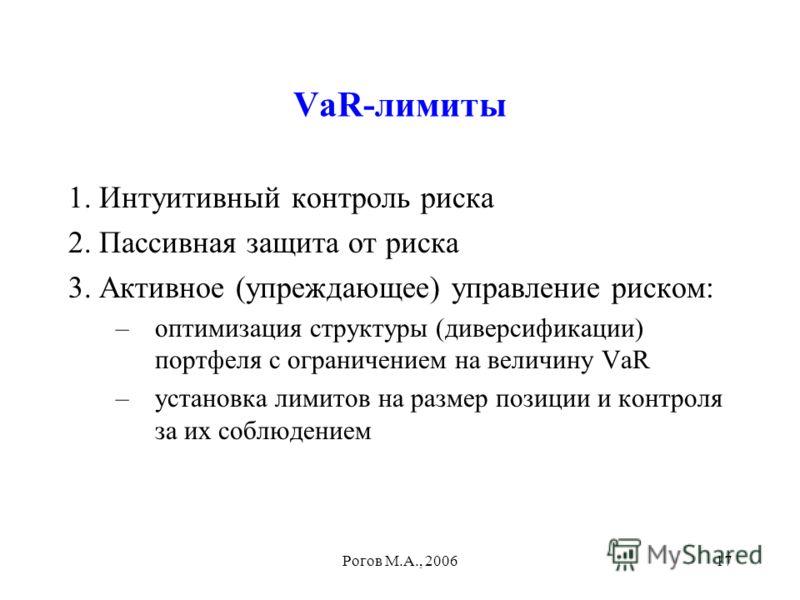 Рогов М.А., 200617 VaR-лимиты 1. Интуитивный контроль риска 2. Пассивная защита от риска 3. Активное (упреждающее) управление риском: –оптимизация структуры (диверсификации) портфеля с ограничением на величину VaR –установка лимитов на размер позиции