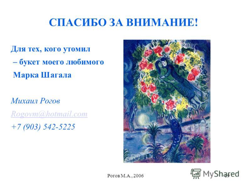 Рогов М.А., 200619 СПАСИБО ЗА ВНИМАНИЕ! Для тех, кого утомил – букет моего любимого Марка Шагала Михаил Рогов Rogovm@hotmail.com +7 (903) 542-5225