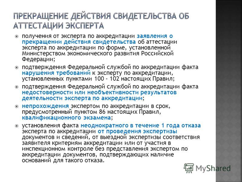 получения от эксперта по аккредитации заявления о прекращении действия свидетельства об аттестации эксперта по аккредитации по форме, установленной Министерством экономического развития Российской Федерации; подтверждения Федеральной службой по аккре