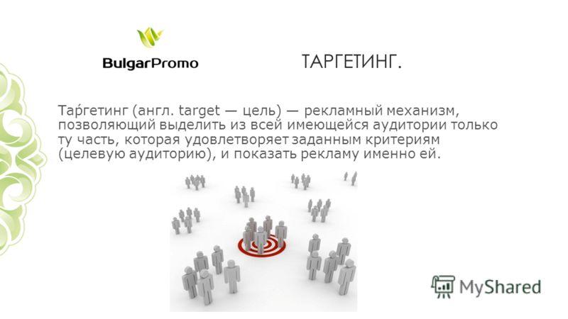 ТАРГЕТИНГ. Та́ргетинг (англ. target цель) рекламный механизм, позволяющий выделить из всей имеющейся аудитории только ту часть, которая удовлетворяет заданным критериям (целевую аудиторию), и показать рекламу именно ей.
