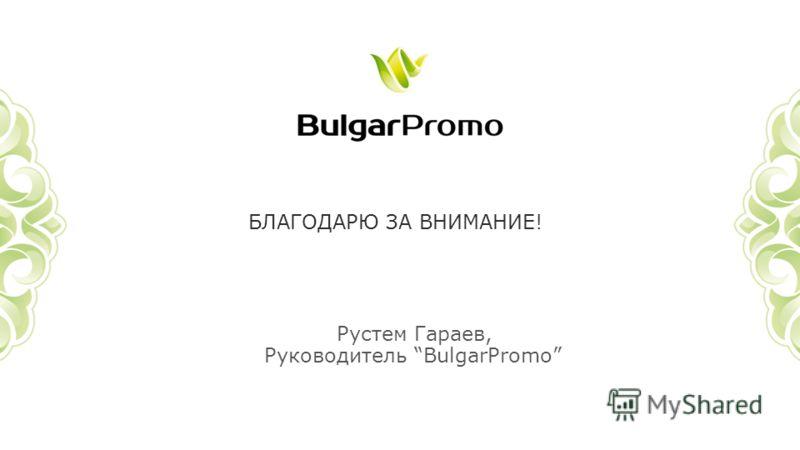 БЛАГОДАРЮ ЗА ВНИМАНИЕ! Рустем Гараев, Руководитель BulgarPromo