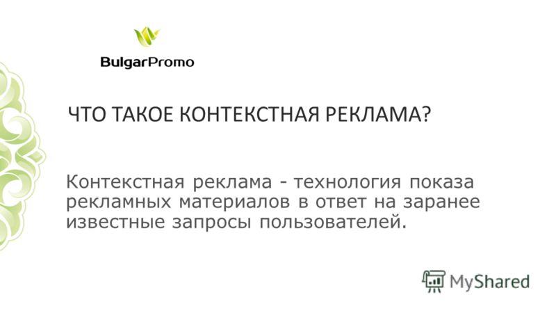 Контекстная реклама - технология показа рекламных материалов в ответ на заранее известные запросы пользователей.