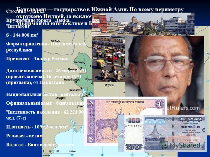 Бангладеш государство в Южной Азии. По всему периметру окружено Индией, за исключением небольших участков границы с Мьянмой на юго-востоке и Бенгальским заливом. Столица – Дакка Крупнейшие города - Дакка, Читтагонг S - 144 000 км² Форма правления - П