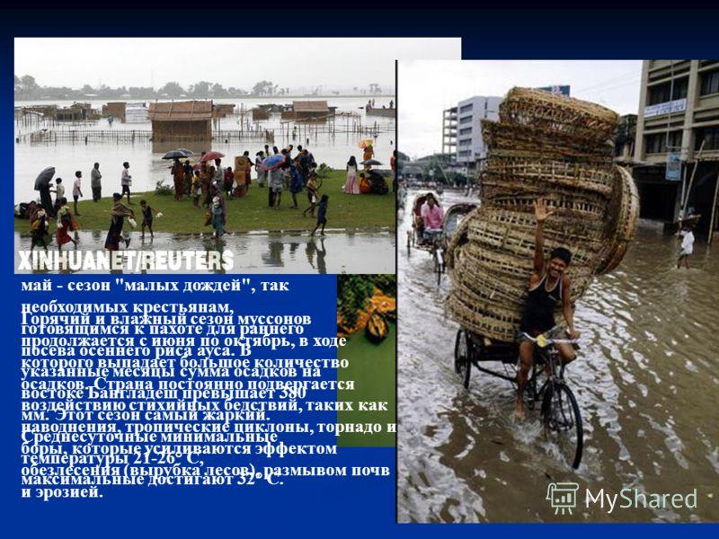 Бангладеш свойствен типично муссонный климат. Зимы мягкие, сухие и солнечные. Средние суточные температуры колеблются от 10° до 27° С. В сухой сезон, с ноября по февраль или март, восточная половина страны получает обычно менее 180 мм атмосферных оса