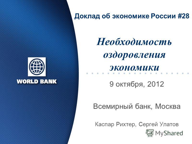 Доклад об экономике России #28 9 октября, 2012 Всемирный банк, Москва Каспар Рихтер, Сергей Улатов Необходимость оздоровления экономики