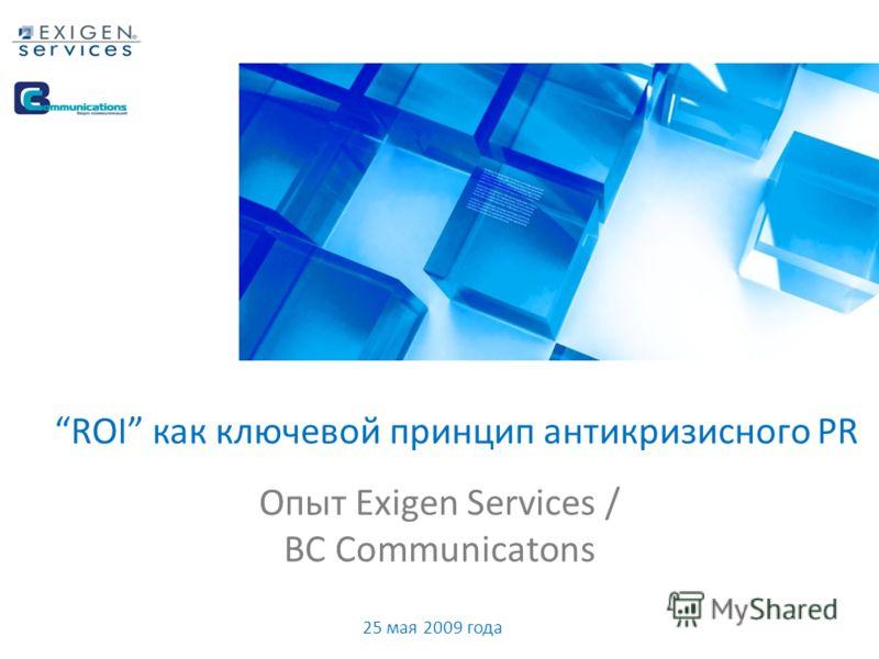 Опыт Exigen Services / BC Communicatons ROI как ключевой принцип антикризисного PR 25 мая 2009 года