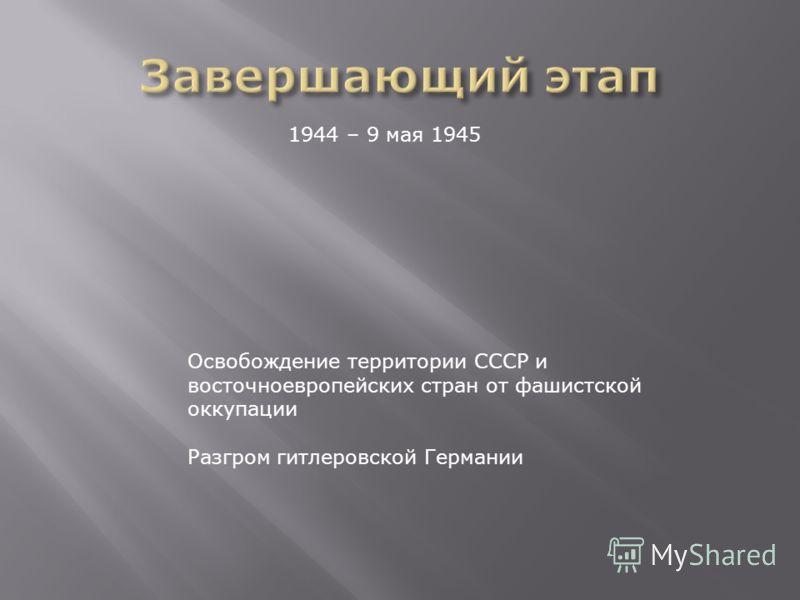 1944 – 9 мая 1945 Освобождение территории СССР и восточноевропейских стран от фашистской оккупации Разгром гитлеровской Германии