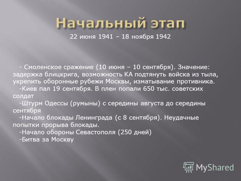 22 июня 1941 – 18 ноября 1942 - Смоленское сражение (10 июня – 10 сентября). Значение: задержка блицкрига, возможность КА подтянуть войска из тыла, укрепить оборонные рубежи Москвы, изматывание противника. -Киев пал 19 сентября. В плен попали 650 тыс